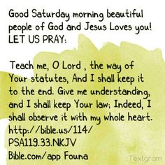 """Good Saturday morning beautiful people of God and Jesus Loves you! LET US PRAY:  """"Teach me, O Lord , the way of Your statutes, And I shall keep it to the end. Give me understanding, and I shall keep Your law; Indeed, I shall observe it with my whole heart."""" http://bible.us/114/PSA119.33.NKJV Bible.com/app *Founa*"""