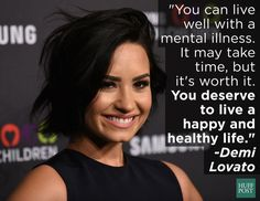 """You can live with mental illness. It may take time, but it's worth it. You deserve to live a happy and healthy life."" ~ Demi Lovato"