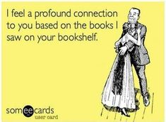 I feel a profound connection to you based on the books I saw on your bookshelf.