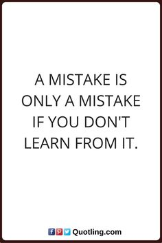 mistake quotes A mistake is only a mistake if you don't learn from it.