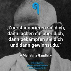 Zuerst ignorieren sie dich, dann lachen sie über dich, dann bekämpfen sie dich und dann gewinnst du (Gandhi)