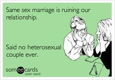 Same sex marriage is ruining our relationship. Said no heterosexual couple ever.