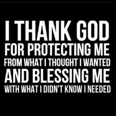 - I thank God for protecting me from what I thought I wanted and blessing me with what I didn't know I needed