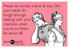 Please do society a favor & stay ON your meds. It's tough enough dealing with your craziness when you're on them, let alone off.