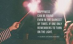 """""""Happiness can be found even in the darkest of times.  If one only remembers to turn on the light.""""  - Albus Dumbledore"""