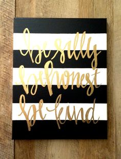 Be silly, be honest, be kind- 11x14 canvas  Stripe colors (with white)- black, gray, navy, teal, hot pink Lettering colors- gold, silver, black  Want a