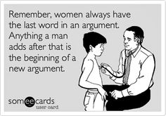 lol  ~  Remember...women always have the last word in an argument.  Anything a man adds after that is the beginning of a new argument.