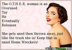 The O.T.H.E.R. woman is an Overused Toy He Eventually Releases She gets used then thrown away, just like the trash she is! Keep that in mind Home Wreckers!