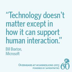 """""""Technology doesn't matter except in how it can support human interaction."""" - Bill Boxton 