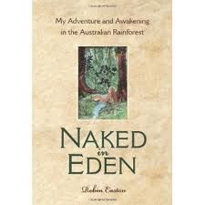 """Naked in Eden. Using astonishing real-life adventure stories and spiritual insights Robin embraces the reader and takes him or her on a rainforest journey of self-discovery.... It is written to remind us that although we appear to live """"blissfully"""" under social conditioning and seem to accept our domestication, deep in our core lives the magnificent wild human-animal, passionately yearning for relationship with the living Earth.  http://www.nakedineden.com/The_Book_Naked_in_Eden.htm"""