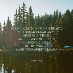 Keep close to nature's heart...and break clear away, once in a while, and climb a mountain or spend a week in the woods. Wash your spirit clean. --John Muir