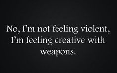No, I'm not fucking violent, I'm feeling creative with weapons.