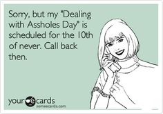 Funny Courtesy Hello Ecard: Sorry, but my 'Dealing with Assholes Day' is scheduled for the 10th of never. Call back then.