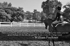 """""""There is something about jumping a horse over a fence, something that makes you feel good. Perhaps it's the risk, the gamble. In any event it's a thing I need.""""  ~ William Faulkner"""