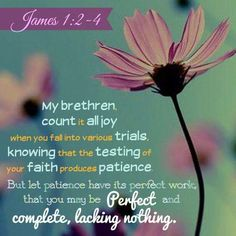 """Count it all joy, my brothers, when you meet trials of various kinds, for you know that the testing of your faith produces steadfastness. And let steadfastness have its full effect, that you may be perfect and complete, lacking in nothing."" ‭‭James‬ ‭1:2-4‬ ‭ESV‬‬"