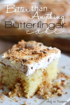 Better than Anything Butterfinger Cake.  SO Simple to make and absolutely delicious! Bake yellow cake mix,poke holes w/wood spoon hile warm ,pour sweetened condensed milk, the jar Carmel topping, top with cool whip, 3-4 crushed butterfingers. Refrigerate.