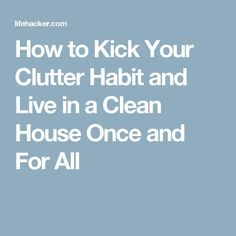 How to Kick Your Clutter Habit and Live in a Clean House Once and For All #gettingridofclutter #declutteryourhome #tipstodeclutteryourhome #declutteringahouse