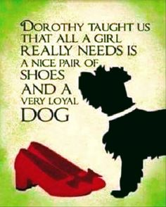 """DOROTHY TAUGHT US THAT ALL A GIRL REALLY NEEDS IS A NICE PAIR OF SHOES AND A VERY LOYAL DOG!"""