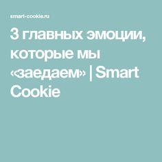 3 главных эмоции, которые мы «заедаем» | Smart Cookie