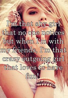 I'm that shy girl that no one notices but when I'm with my friends, I'm that crazy outgoing girl that loves to have fun!