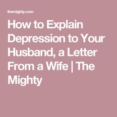 How to Explain Depression to Your Husband, a Letter From a Wife | The Mighty