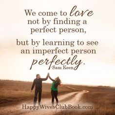 """""""We come to love not by finding a perfect peron, but by learning to see an imperfect person perfectly."""" -Sam Keen"""