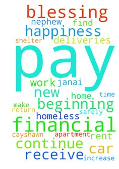 Lord I pray for happiness,  a new beginning, a financial - Lord I pray for happiness, a new beginning, a financial blessing to pay off debt, a miracle break through, increase in pay. Ciera receive a financial blessing to pay off tickets, continue to pay rent and car payments on time, watch over and protect her while she make deliveries for work at night and she return home safely. Biancia receive a financial blessing to pay off car and remove my name. My nephew Zachary find a job to get…