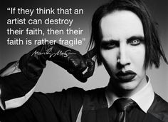 """Marilyn Manson quote: """"If they think that an artist can destroy their faith, then their faith is rather fragile."""" Marilyn Manson is my role model he is such a good person his music is good and his personality is even better! Music Is Life, My Music, Marilyn Manson Quotes, Rage, Brian Warner, Into The Fire, Atheism, The Villain, Marketing"""