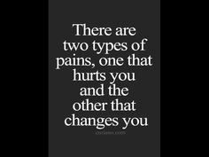 There are two types of pains, one that hurts you and the other that changes you