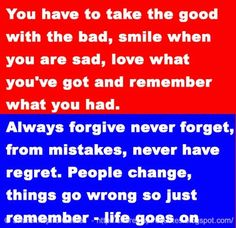 You have to take the good with the bad, smile when you are sad, love what you've got and remember what you had. Always forgive never forget, learn from mistakes, never have regret. People change, things go wrong so just remember - life goes on | Share Inspire Quotes - Inspiring Quotes | Love Quotes | Funny Quotes | Quotes about Life by Share Inspire Quotes