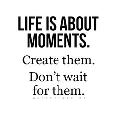 Life is amount moments. Create them. Don't wait for them quotes inspirational quotes positive quote is amount moments. Create them. Don't wait for them quotes inspirational quotes positive quotes New Quotes, Great Quotes, Quotes To Live By, Daily Quotes, Why Wait Quotes, Dr Phil Quotes, Cover Quotes, The Words, Positive Quotes For Life Encouragement