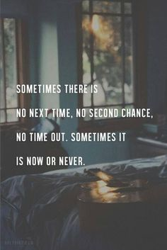 Sometimes there is no next time, no second chance, no time out. Sometimes it is now or never.