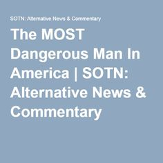 The MOST Dangerous Man In America   SOTN: Alternative News & Commentary