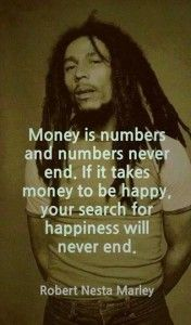 """""""Money is numbers and numbers never end.  If it takes money to be happy, your search for happiness will never end."""" ~ Bob Marley  www.mynzah.com"""