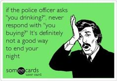 """If a police officer asks if you've been drinking don't ask """"Are you buying""""?"""
