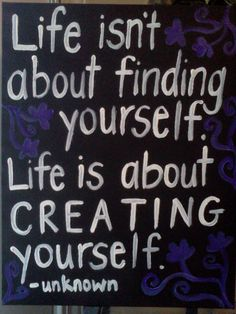 To create yourself is like finding yourself. believe in both and both will occur
