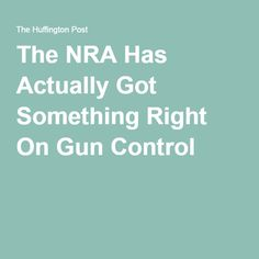 The NRA Has Actually Got Something Right On Gun Control