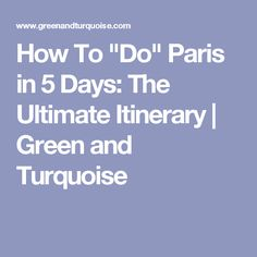 "How To ""Do"" Paris in 5 Days: The Ultimate Itinerary 
