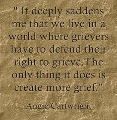 """It deeply saddens me that we live in a world where grievers have to defend their right to grieve. The only thing it does is create more grief. -- Angie Cartwright #grief #loss"