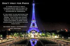 Don't pray for  it's actions that make a difference, not  Don't legitimate inaction through prayers and wishful thinking. Pray For Paris, Atheist Quotes, Free Thinker, Jehovah's Witnesses, New Testament, Atheism, Teaching Kids, Compassion, Prayers