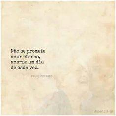 Não se promete amor eterno, ama-se um dia de cada vez.