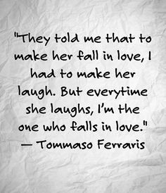 They told me that to make her fall in love I had to make her laugh. But everytime she laughs I'm the one who falls in love.