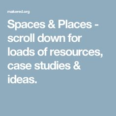 Spaces & Places - scroll down for loads of resources, case studies & ideas. Space Place, Case Study, Spaces, Ideas, Thoughts