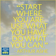 """Start where you are. Use what you have. Do what you can."" - Arthur Ashe"