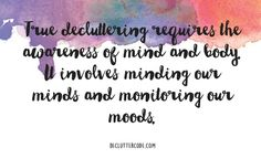 True decluttering requires the awareness of mind and body. It involves minding our minds and monitoring our moods. -Yvette Bowlin, 'The Declutter Code: 10 Simple Steps To Clarity'