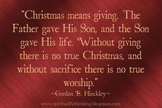 """Christmas means giving. The Father gave His Son, and the Son gave His life. Without giving there is no true Christmas, and without sacrifice there is no true worship."" ""What Shall I Do Then with Jesus Which Is Called Christ?"" by Gordon B. Hinckley, Ensign, Dec. 1983"