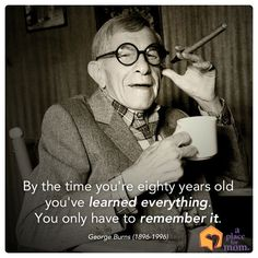 """""""By the time you're eighty years old you've learned everything. You only have to remember it."""" – George Burns #Quote"""