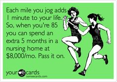 Each+mile+you+jog+adds+1+minute+to+your+life.+So,+when+you're+85+you+can+spend+an+extra+5+months+in+a+nursing+home+at+$8,000/mo.+Pass+it+on. Humor