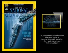 The April 2012 edition of National Geographic magazine (and the on line version available on the ipad) will take your breath away as you see new images and graphics from the wreck of theTitanic that remains on the seabed, gradually disintegrating at a depth of 12, 415 feet (3,784 m). Few disasters have had such far-reaching effects on the fabric of society as the sinking of the Titanic. View more at http://ngm.nationalgeographic.com/2012/04/titanic/sides-text (National Geographic)