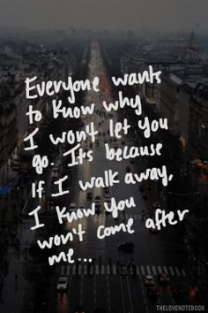 Everyone wants to know why I won't let you go, It's because if I walk away, I know you won't come after me ...